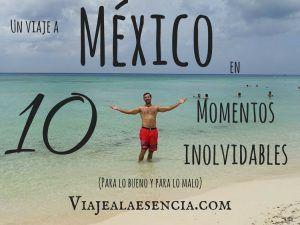 Un viaje a México en 10 momentos inolvidables (para lo bueno y para lo malo)
